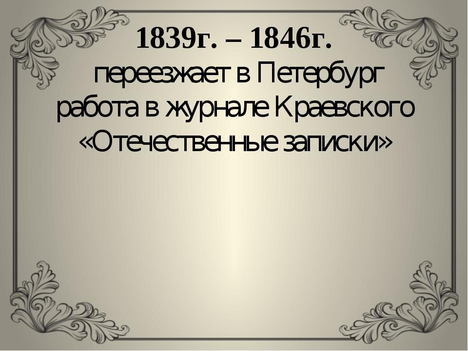 1839г. – 1846г. переезжает в Петербург работа в журнале Краевского «Отечестве...