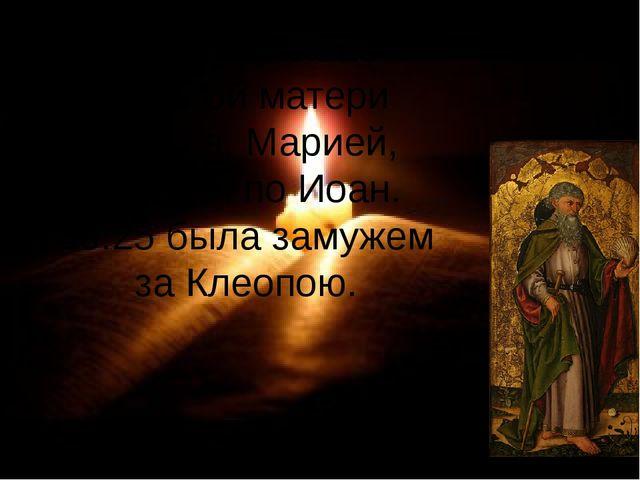 Мать его называется сестрой матери Иисуса, Марией, которая по Иоан. 19:25 был...