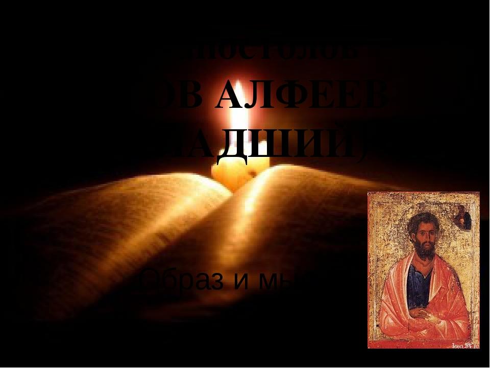 12 апостолов ЯКОВ АЛФЕЕВ (МЛАДШИЙ) Образ и мысль