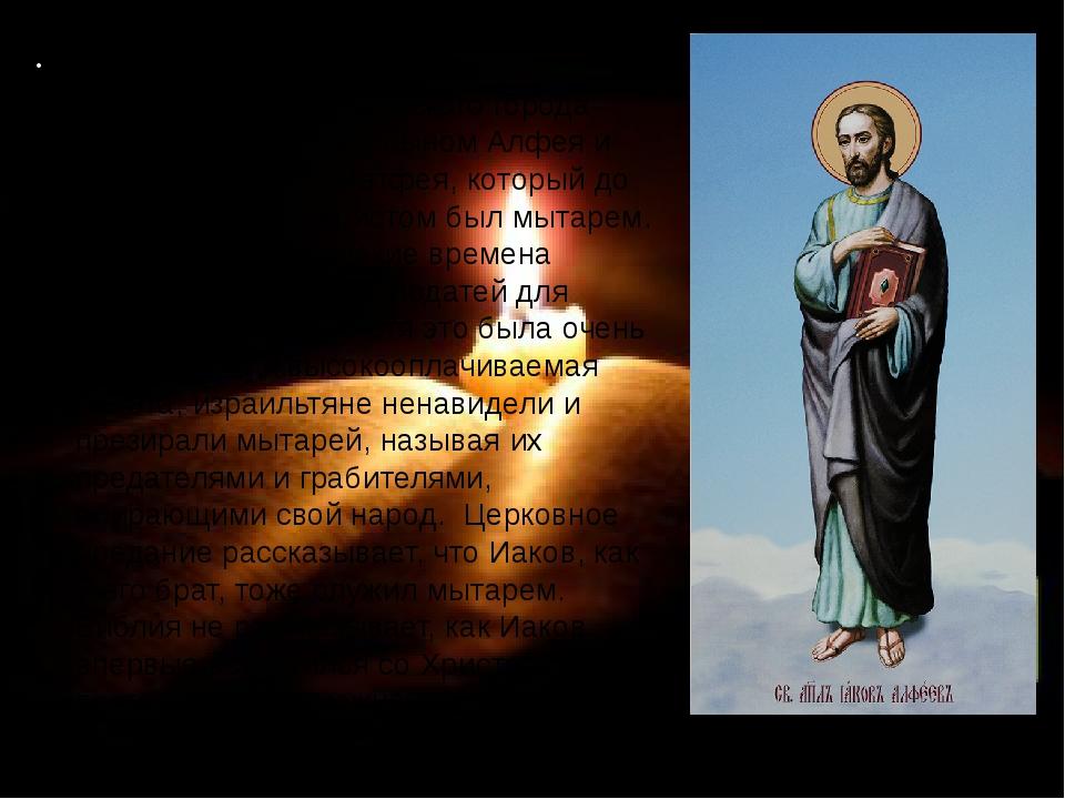 Святой Апостол Иаков Алфеев происходил из галилейского города Капернаума. Он...