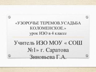 «УЗОРОЧЬЕ ТЕРЕМОВ.УСАДЬБА КОЛОМЕНСКОЕ.» урок ИЗО в 4 классе Учитель ИЗО МОУ «