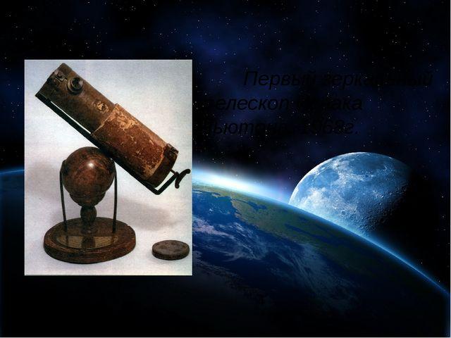 Первый зеркальный телескоп Исаака Ньютона. 1968г.