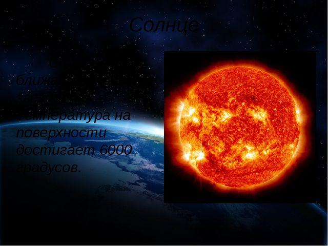 Солнце Солнце – ближайшая к Земле звезда. Температура на поверхности достиг...