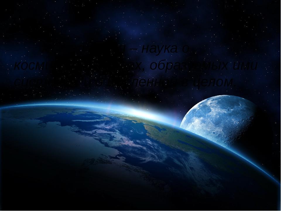 Астрономия –наука о космических телах, образуемых ими системах и о Вселенн...
