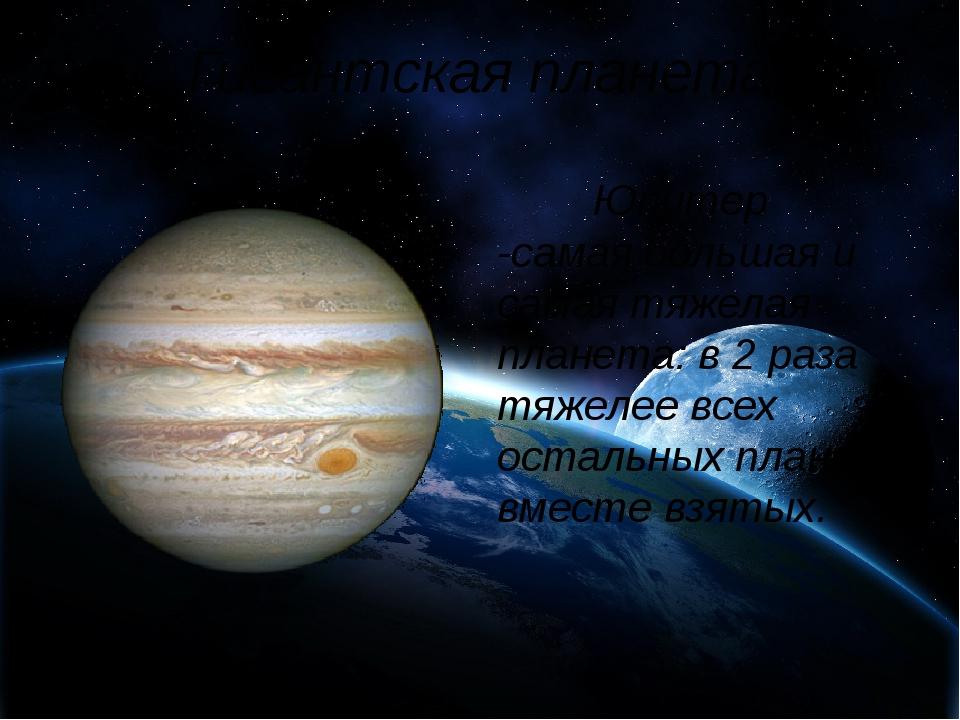 Гигантская планета Юпитер -самая большая и самая тяжелая планета: в 2 раза...
