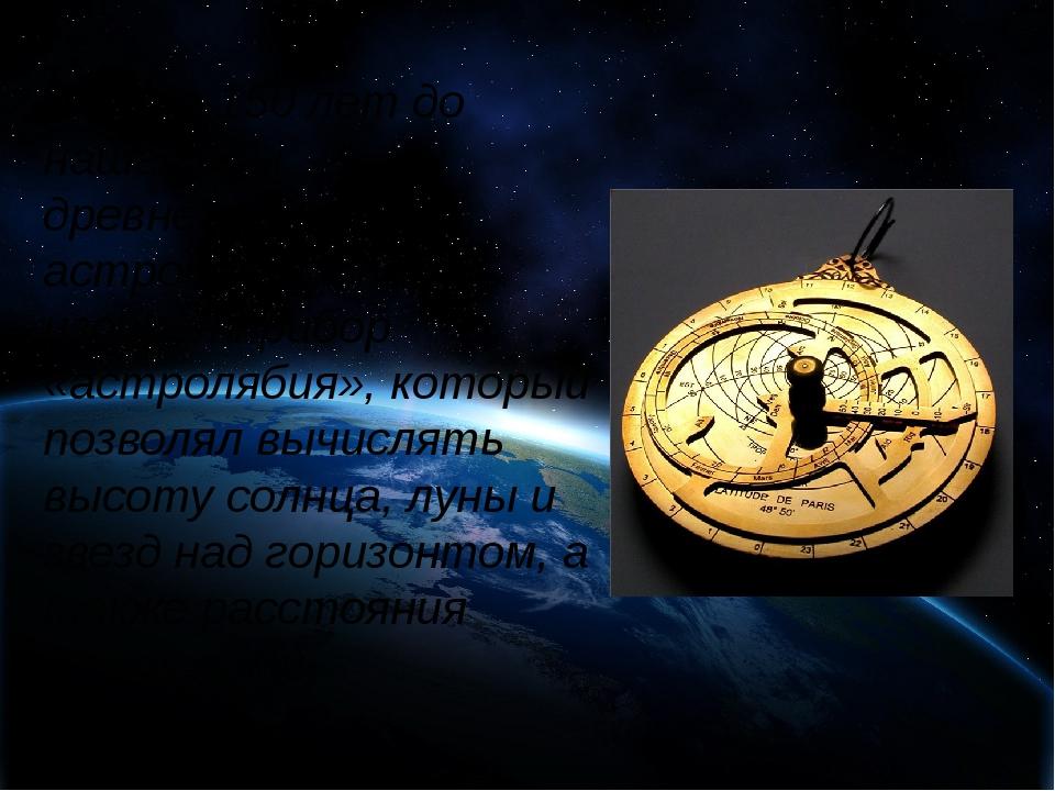 За 150 лет до нашей эры древнегреческий астроном Гиппарх изобрел прибор «ас...