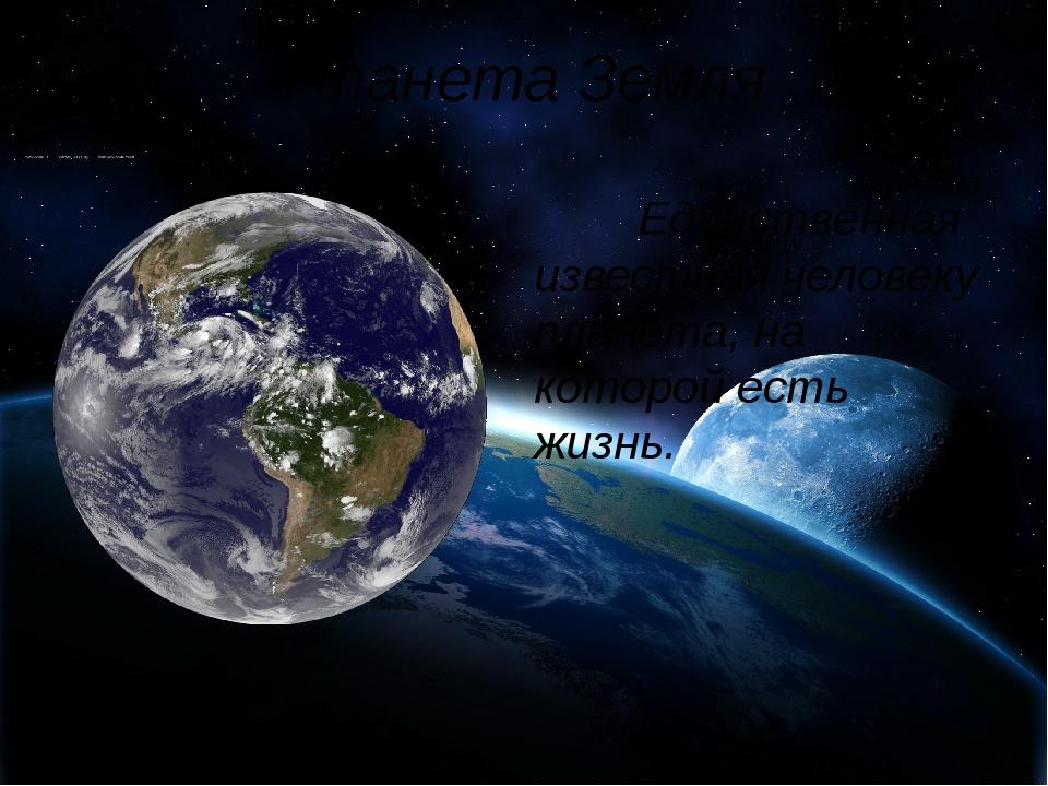 Планета Земля Единственная известная человеку планета, на которой есть жизнь.