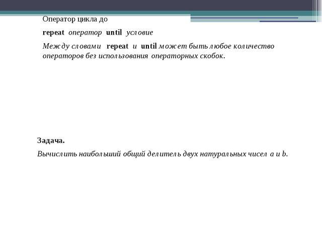 Оператор цикла до repeat оператор until условие Между словами repeat и until...