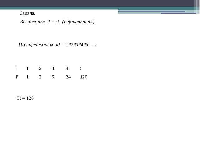 Задача. Вычислите P = n! (n факториал). По определению n! = 1*2*3*4*5…..n. 2...