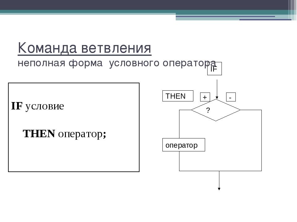 Команда ветвления неполная форма условного оператора IF условие THEN оператор;