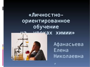 «Личностно-ориентированное обучение на уроках химии» Афанасьева Елена Никола