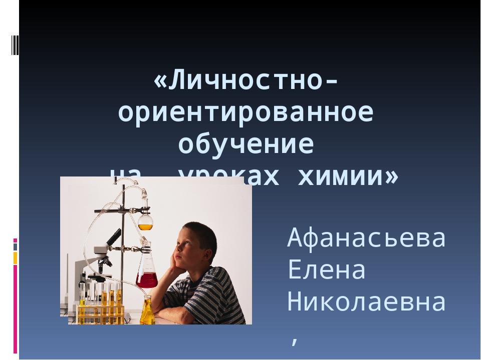 «Личностно-ориентированное обучение на уроках химии» Афанасьева Елена Никола...