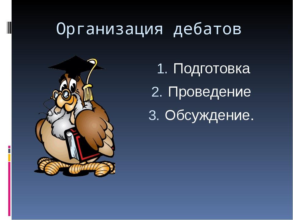 Организация дебатов Подготовка Проведение Обсуждение.