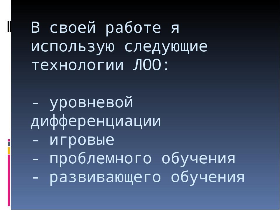 В своей работе я использую следующие технологии ЛОО: - уровневой дифференциац...