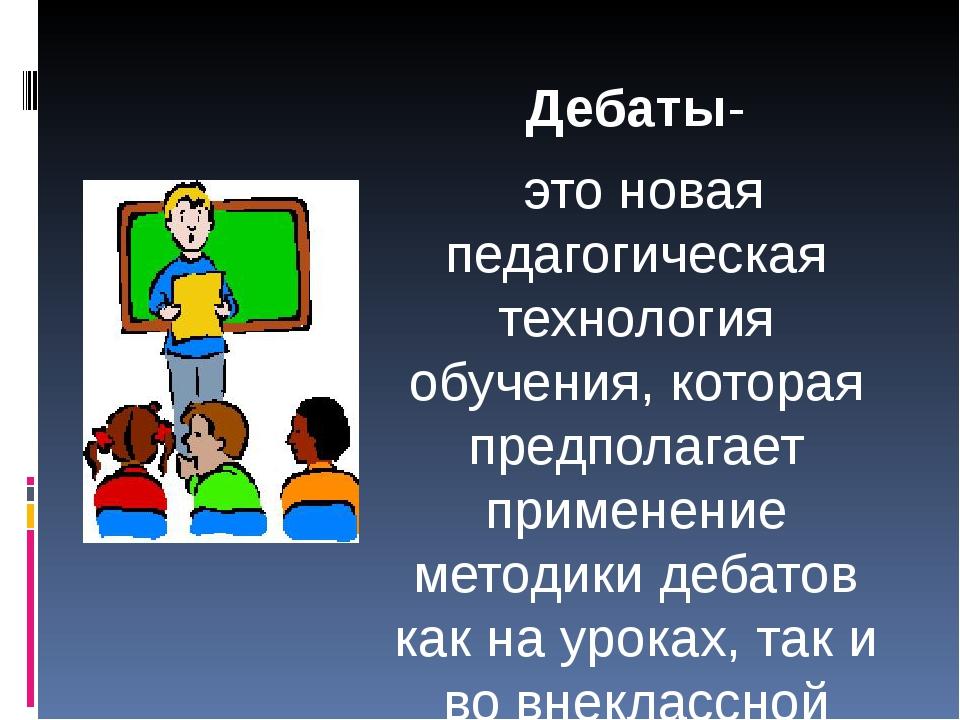 Дебаты- это новая педагогическая технология обучения, которая предполагает п...