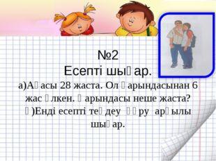 №2 Есепті шығар. а)Ағасы 28 жаста. Ол қарындасынан 6 жас үлкен. Қарындасы не