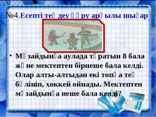№4.Есепті теңдеу құру арқылы шығар Мұзайдынға аулада тұратын 8 бала және мект