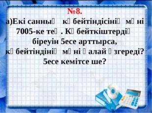 №8. а)Екі санның көбейтіндісінің мәні 7005-ке тең. Көбейткіштердің біреуін 5