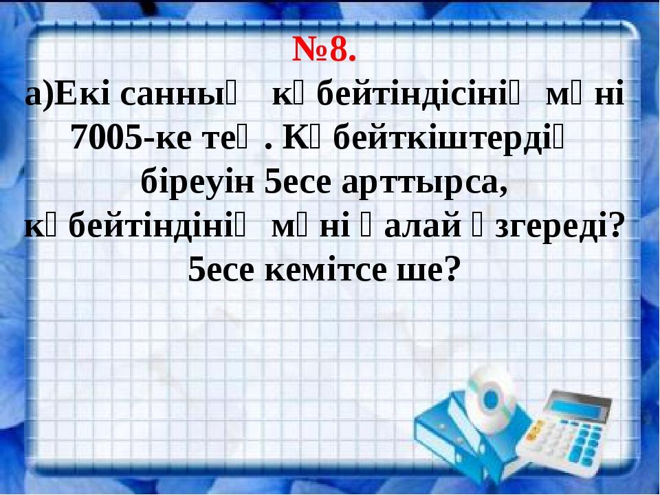 №8. а)Екі санның көбейтіндісінің мәні 7005-ке тең. Көбейткіштердің біреуін 5...