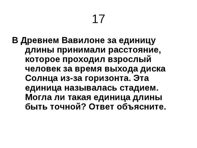 17 В Древнем Вавилоне за единицу длины принимали расстояние, которое проходил...