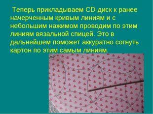 Теперь прикладываем CD-диск к ранее начерченным кривым линиям и с небольшим