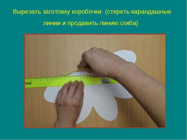 Вырезать заготовку коробочки (стереть карандашные линии и продавить линию сги...