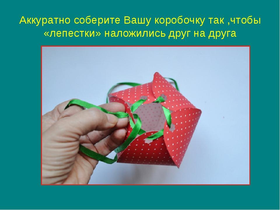 Аккуратно соберите Вашу коробочку так ,чтобы «лепестки» наложились друг на др...