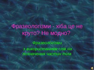 Фразеологізми з використанням слів на позначення частин тіла Фразеологізми -