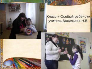 Класс « Особый ребёнок» учитель Васильева Н.В.