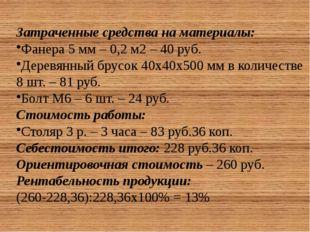Затраченные средства на материалы: Фанера 5 мм – 0,2 м2 – 40 руб. Деревянный