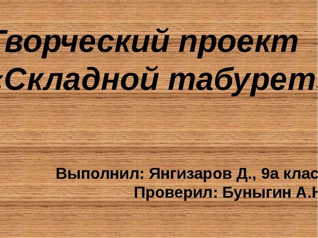 Творческий проект «Складной табурет» Выполнил: Янгизаров Д., 9а класс Провери...