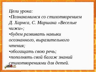 Цели урока: •Познакомимся со стихотворением Д. Хармса, С. Маршака «Веселые чи