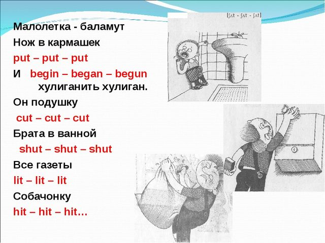 Малолетка - баламут Нож в кармашек	 put – put – put И begin – began – begun х...