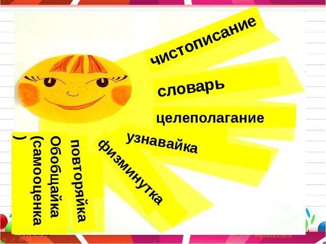 чистописание словарь целеполагание узнавайка физминутка повторяйка Обобщайка...