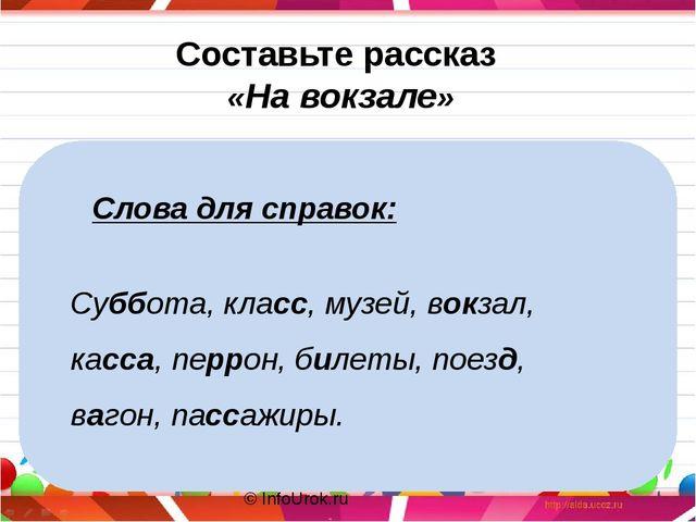 © InfoUrok.ru Составьте рассказ «На вокзале» Суббота, класс, музей, вокзал,...