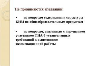 Не принимаются апелляции: •по вопросам содержания и структуры КИМ по общеобр