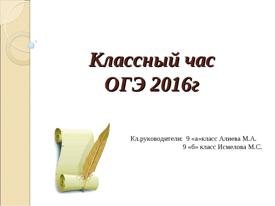 Классный час ОГЭ 2016г Кл.руководители: 9 «а»класс Алиева М.А. 9 «б» класс Ис...