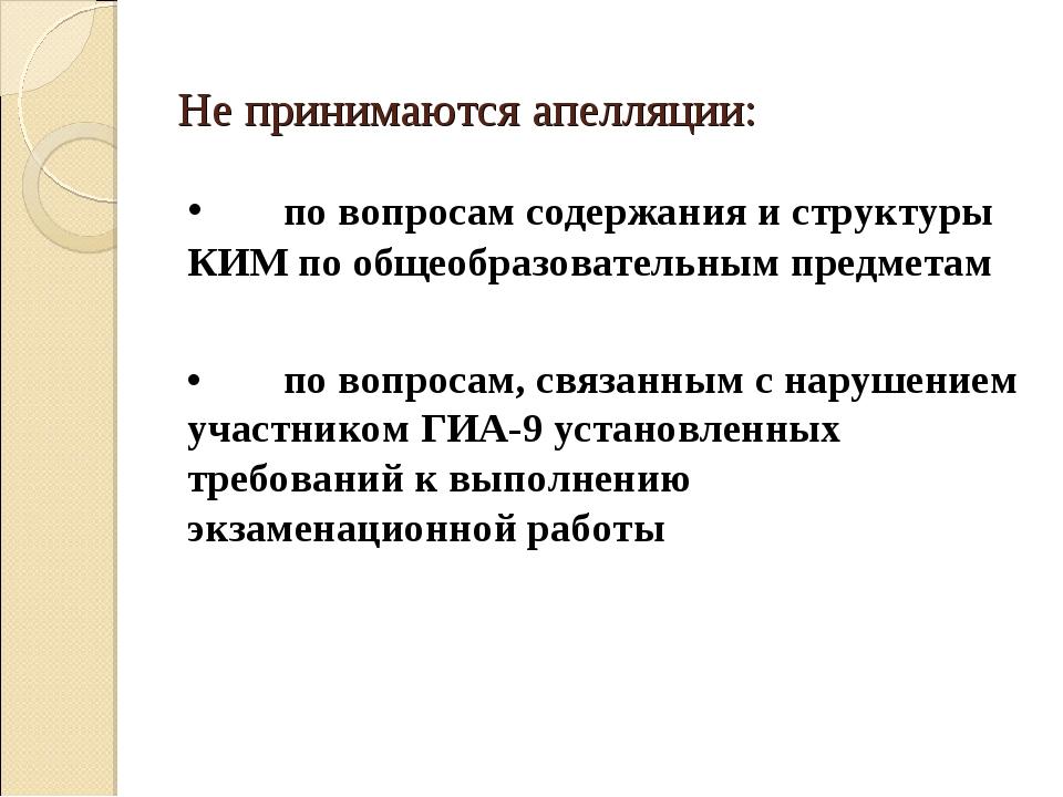 Не принимаются апелляции: •по вопросам содержания и структуры КИМ по общеобр...