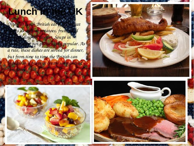 Lunch in the UK Often at lunch British eat fish or meat dishes as well as pot...