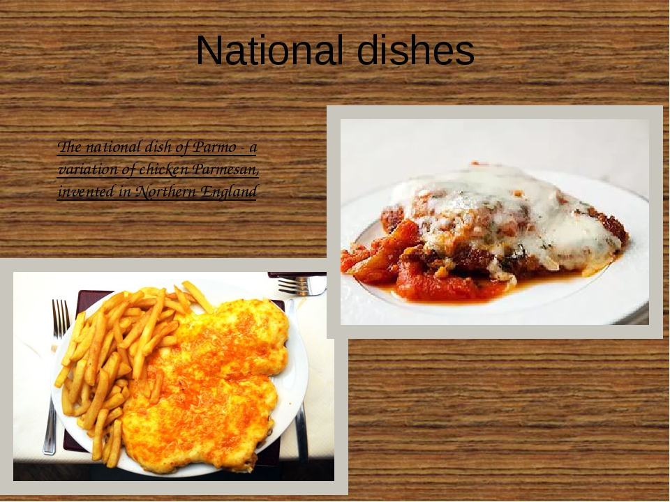National dishes The national dish of Parmo - a variation of chicken Parmesan,...