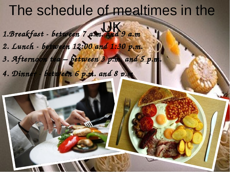 The schedule of mealtimes in the UK 1.Breakfast - between 7 a.m. and 9 a.m 2....