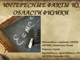 ИНТЕРЕСНЫЕ ФАКТЫ ИЗ ОБЛАСТИ ФИЗИКИ Подготовили: студенты ОБПОУ «ЖГМК» Агафонк