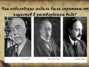 Чьи нобелевские медали были спрятаны от нацистов в растворённом виде?