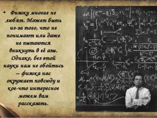 Физику многие не любят. Может быть из-за того, что не понимают или даже не пы