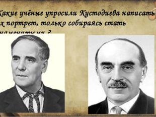 Какие учёные упросили Кустодиева написать их портрет, только собираясь стать