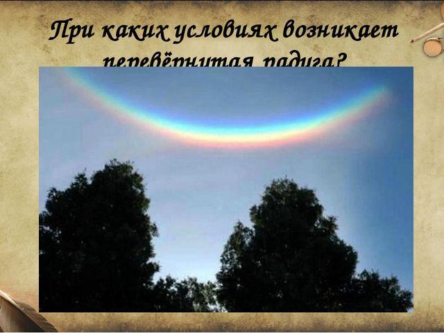 При каких условиях возникает перевёрнутая радуга?