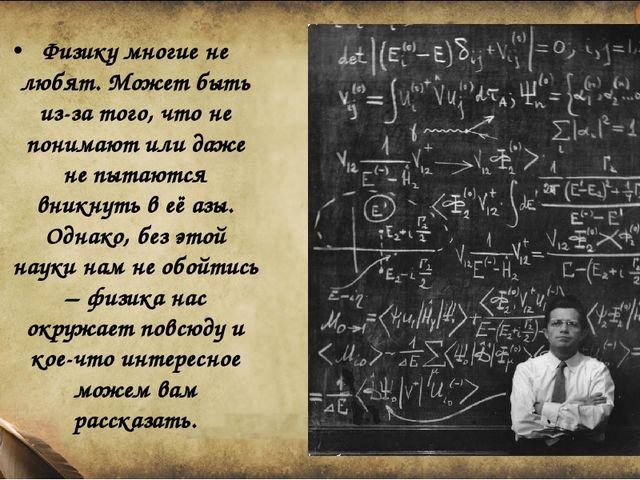Физику многие не любят. Может быть из-за того, что не понимают или даже не пы...