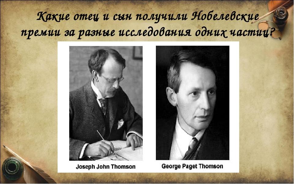 Какие отец и сын получили Нобелевские премии за разные исследования одних час...