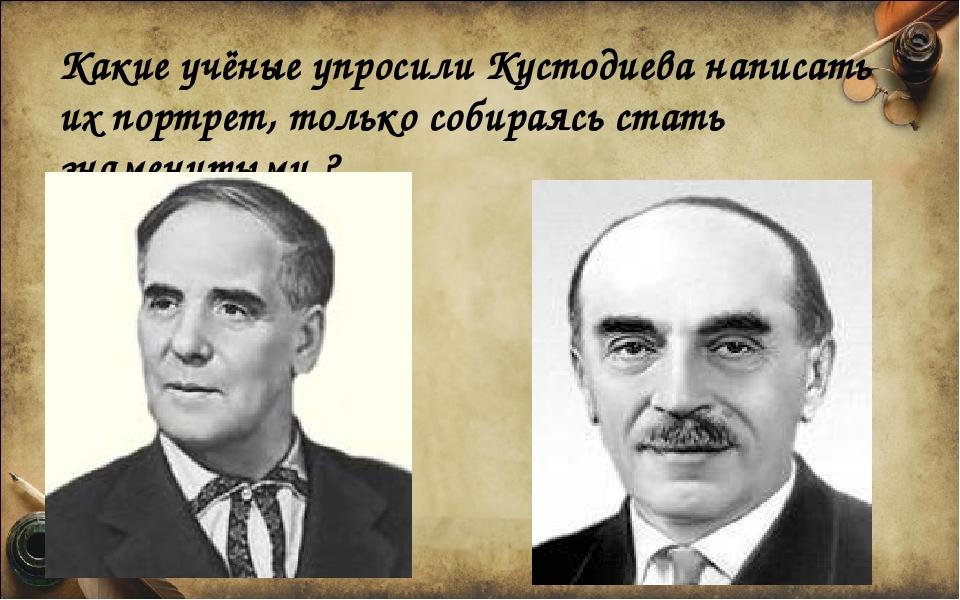 Какие учёные упросили Кустодиева написать их портрет, только собираясь стать...