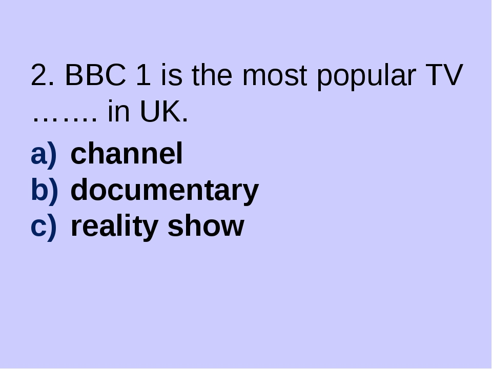 2. BBC 1 is the most popular TV ……. in UK. channel documentary reality show